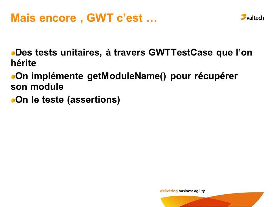Mais encore , GWT c'est … Des tests unitaires, à travers GWTTestCase que l'on hérite. On implémente getModuleName() pour récupérer son module.