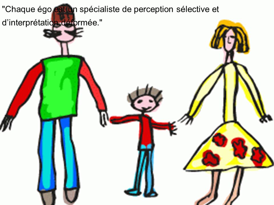 Chaque égo est un spécialiste de perception sélective et d'interprétation déformée.