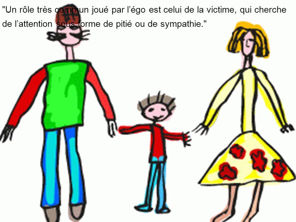 Un rôle très commun joué par l'égo est celui de la victime, qui cherche de l'attention sous forme de pitié ou de sympathie.