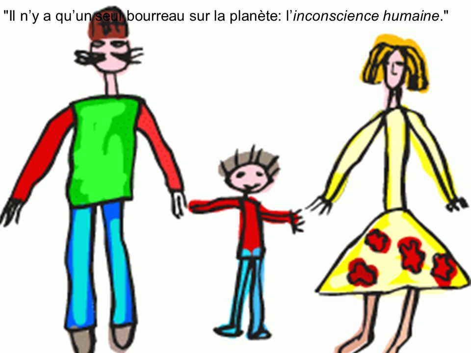Il n'y a qu'un seul bourreau sur la planète: l'inconscience humaine.