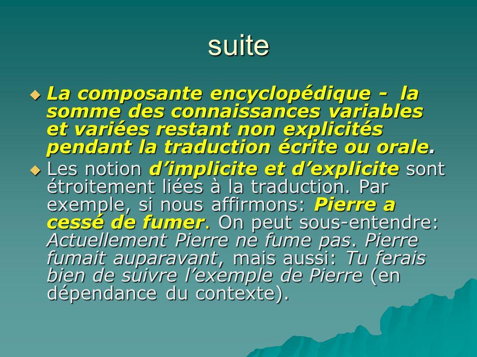 suite La composante encyclopédique - la somme des connaissances variables et variées restant non explicités pendant la traduction écrite ou orale.