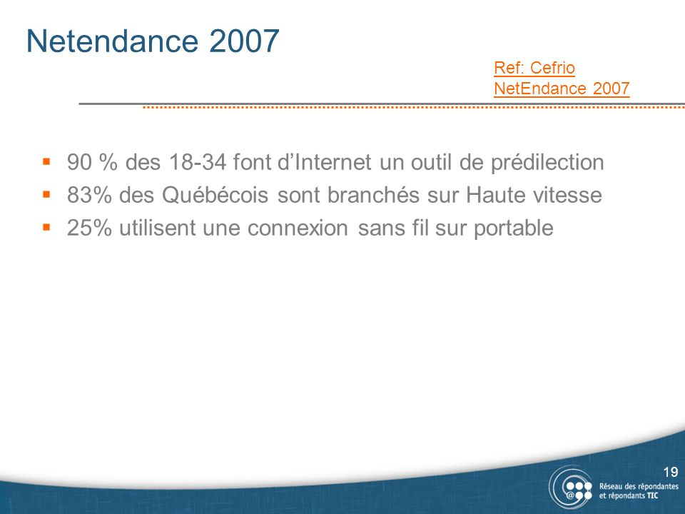 Netendance 2007 Ref: Cefrio NetEndance 2007. 90 % des 18-34 font d'Internet un outil de prédilection.