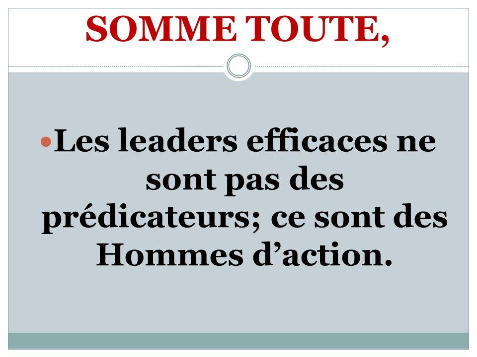 SOMME TOUTE, Les leaders efficaces ne sont pas des prédicateurs; ce sont des Hommes d'action.