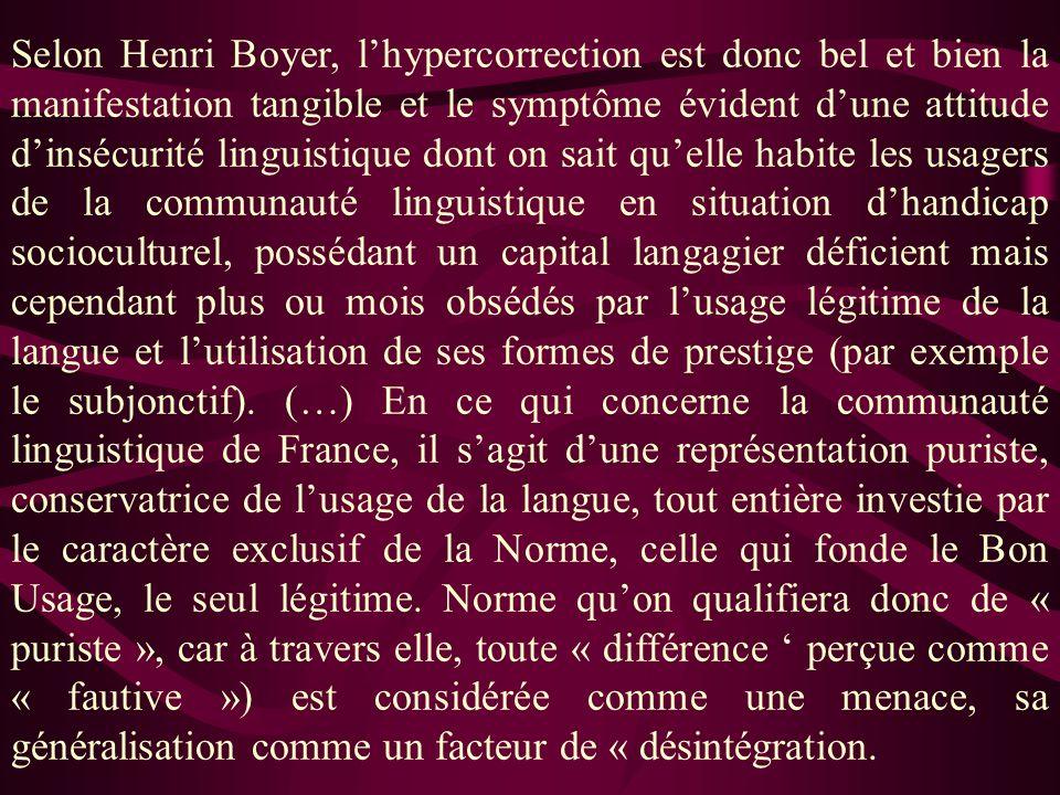 Selon Henri Boyer, l'hypercorrection est donc bel et bien la manifestation tangible et le symptôme évident d'une attitude d'insécurité linguistique dont on sait qu'elle habite les usagers de la communauté linguistique en situation d'handicap socioculturel, possédant un capital langagier déficient mais cependant plus ou mois obsédés par l'usage légitime de la langue et l'utilisation de ses formes de prestige (par exemple le subjonctif).
