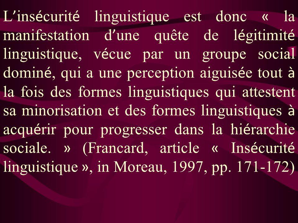 L'insécurité linguistique est donc « la manifestation d'une quête de légitimité linguistique, vécue par un groupe social dominé, qui a une perception aiguisée tout à la fois des formes linguistiques qui attestent sa minorisation et des formes linguistiques à acquérir pour progresser dans la hiérarchie sociale.