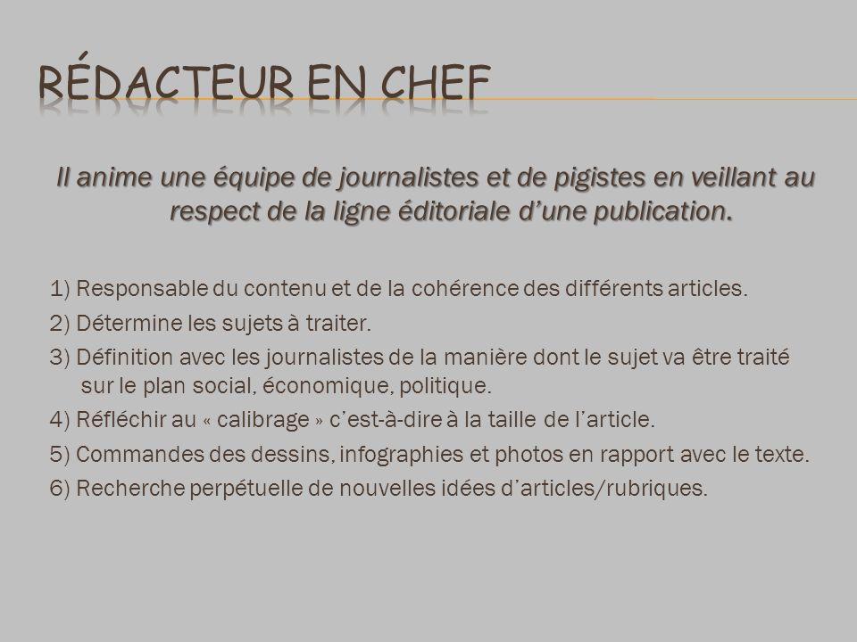 Rédacteur en chef Il anime une équipe de journalistes et de pigistes en veillant au respect de la ligne éditoriale d'une publication.
