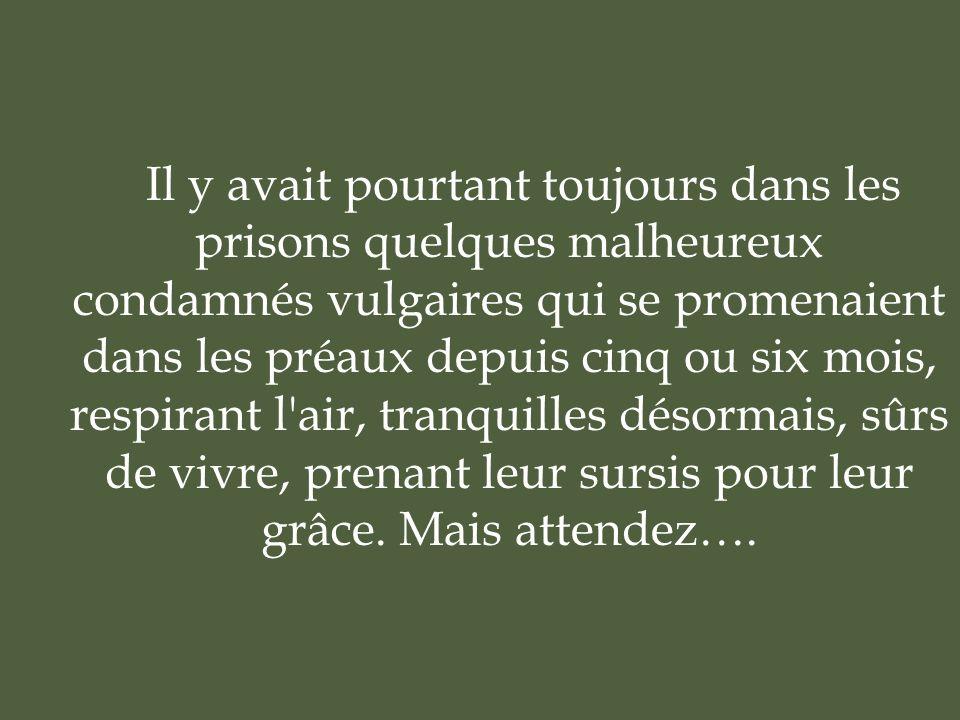 Il y avait pourtant toujours dans les prisons quelques malheureux condamnés vulgaires qui se promenaient dans les préaux depuis cinq ou six mois, respirant l air, tranquilles désormais, sûrs de vivre, prenant leur sursis pour leur grâce.