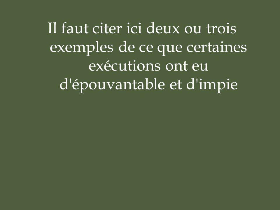 Il faut citer ici deux ou trois exemples de ce que certaines exécutions ont eu d épouvantable et d impie