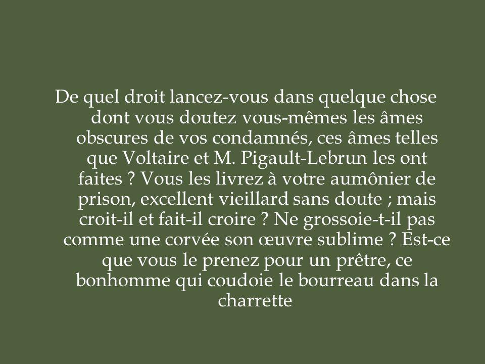 De quel droit lancez-vous dans quelque chose dont vous doutez vous-mêmes les âmes obscures de vos condamnés, ces âmes telles que Voltaire et M.