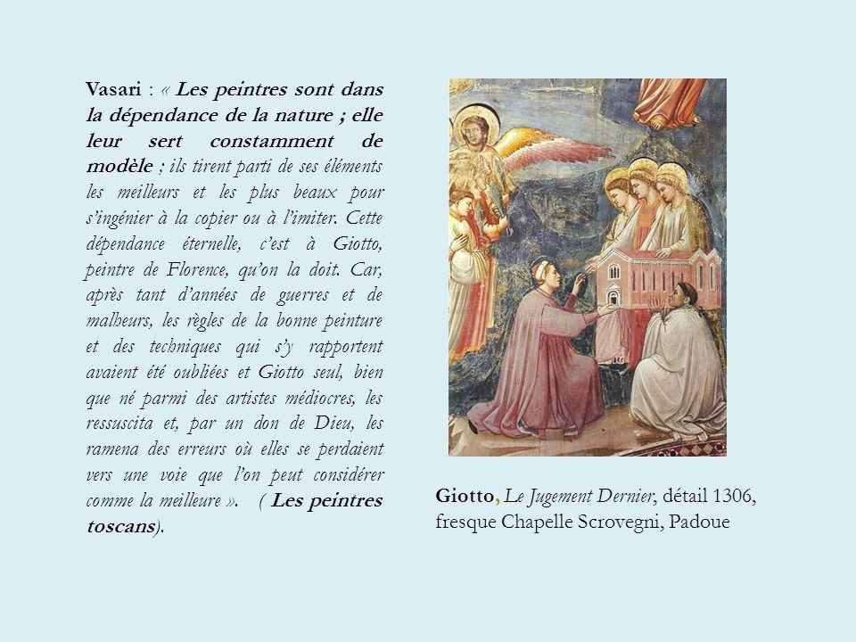 Vasari : « Les peintres sont dans la dépendance de la nature ; elle leur sert constamment de modèle ; ils tirent parti de ses éléments les meilleurs et les plus beaux pour s'ingénier à la copier ou à l'imiter. Cette dépendance éternelle, c'est à Giotto, peintre de Florence, qu'on la doit. Car, après tant d'années de guerres et de malheurs, les règles de la bonne peinture et des techniques qui s'y rapportent avaient été oubliées et Giotto seul, bien que né parmi des artistes médiocres, les ressuscita et, par un don de Dieu, les ramena des erreurs où elles se perdaient vers une voie que l'on peut considérer comme la meilleure ». ( Les peintres toscans).