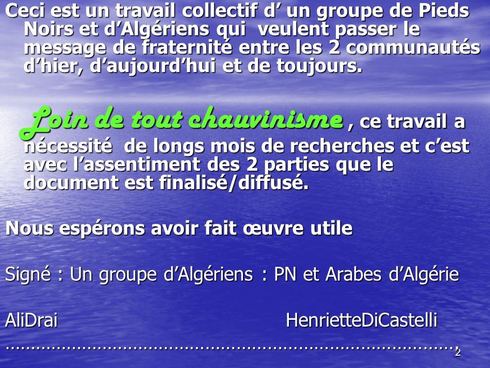 Ceci est un travail collectif d' un groupe de Pieds Noirs et d'Algériens qui veulent passer le message de fraternité entre les 2 communautés d'hier, d'aujourd'hui et de toujours.