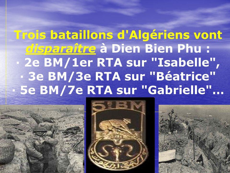 Trois bataillons d Algériens vont disparaître à Dien Bien Phu : · 2e BM/1er RTA sur Isabelle , · 3e BM/3e RTA sur Béatrice · 5e BM/7e RTA sur Gabrielle …
