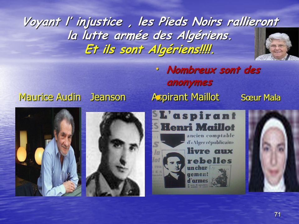 Voyant l' injustice , les Pieds Noirs rallieront la lutte armée des Algériens. Et ils sont Algériens!!!!. Maurice Audin Jeanson Aspirant Maillot Sœur Mala