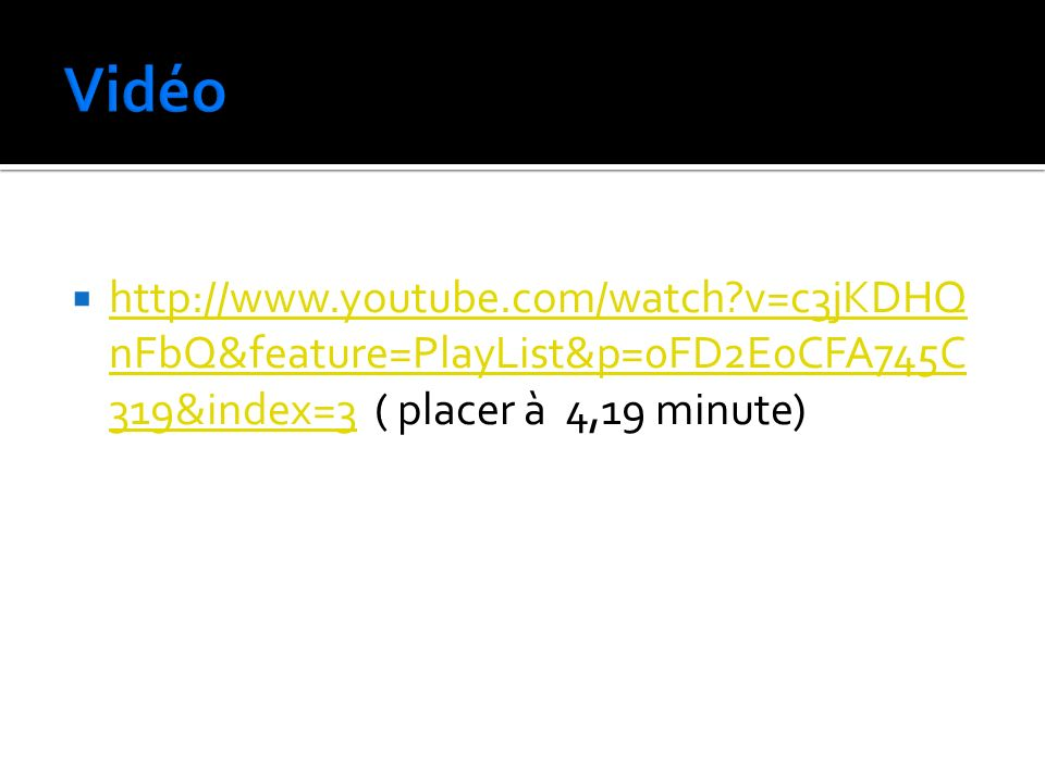 Vidéo   v=c3jKDHQnFbQ&feature=PlayList&p=0FD2E0CFA745C319&index=3 ( placer à 4,19 minute)