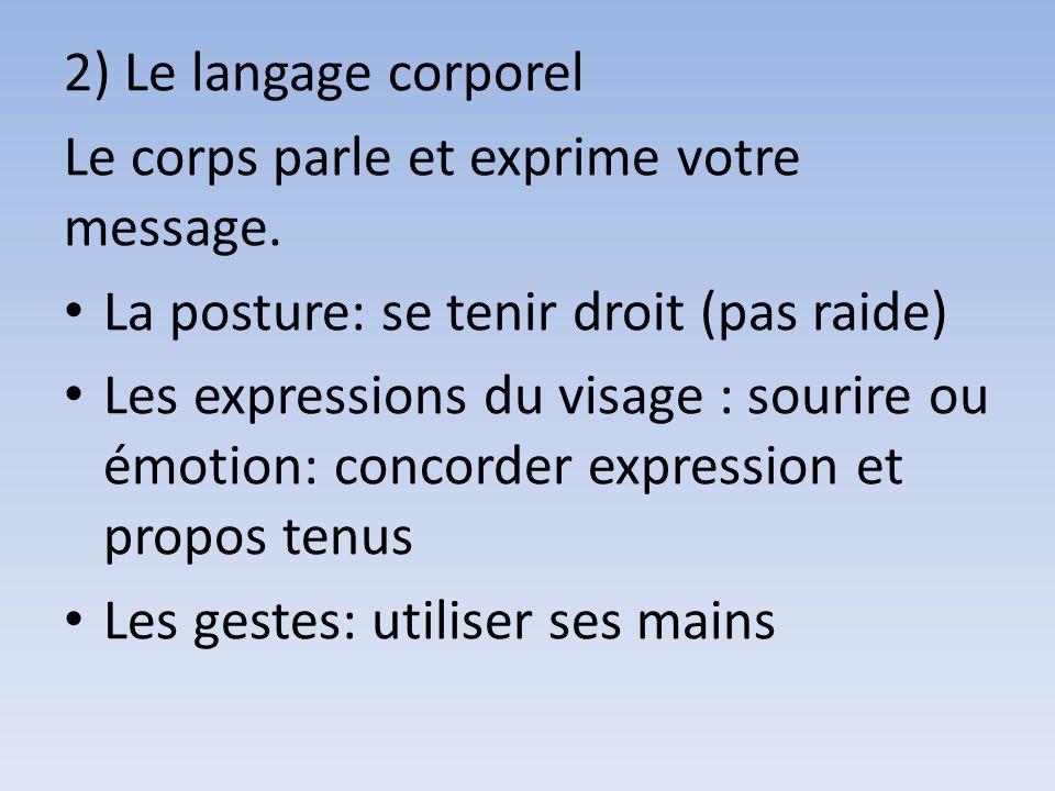 2) Le langage corporel Le corps parle et exprime votre message. La posture: se tenir droit (pas raide)