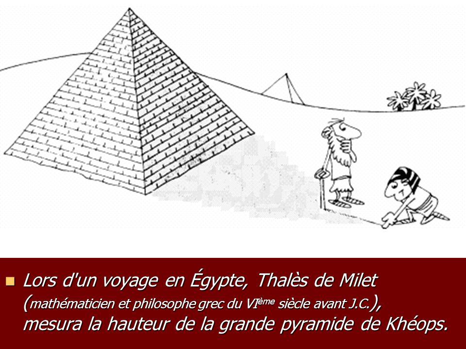 Lors d un voyage en Égypte, Thalès de Milet (mathématicien et philosophe grec du VIème siècle avant J.C.), mesura la hauteur de la grande pyramide de Khéops.