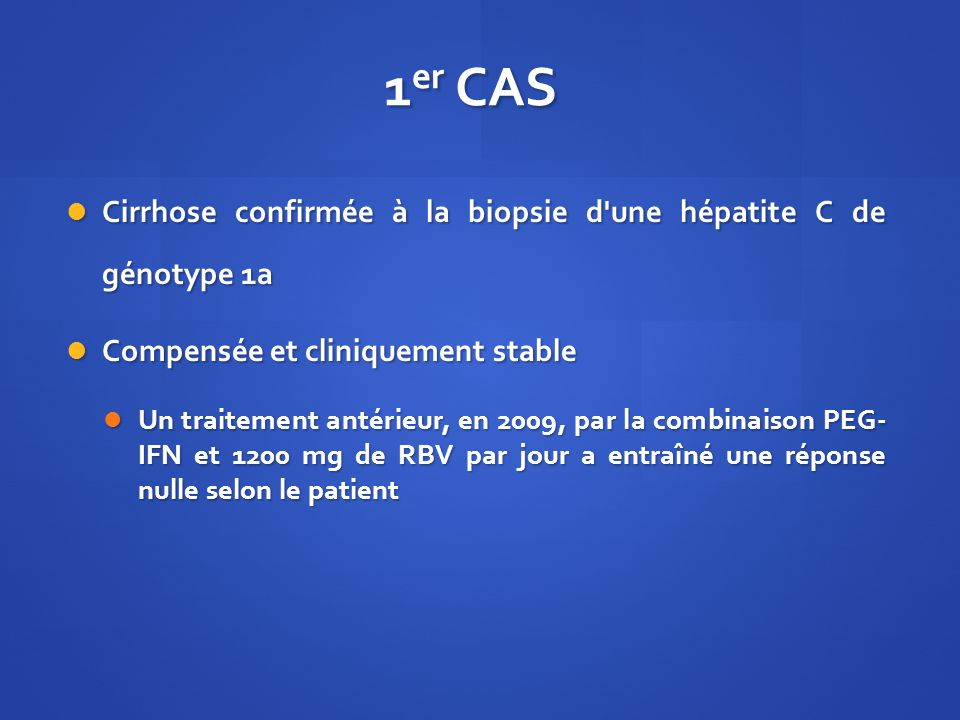 1er CAS Cirrhose confirmée à la biopsie d une hépatite C de génotype 1a. Compensée et cliniquement stable.