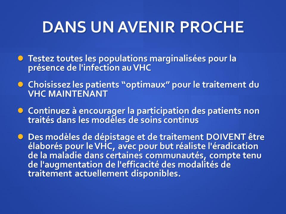 DANS UN AVENIR PROCHE Testez toutes les populations marginalisées pour la présence de l infection au VHC.