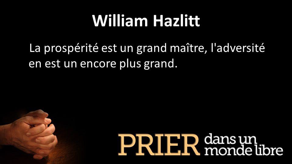 William Hazlitt La prospérité est un grand maître, l adversité en est un encore plus grand.