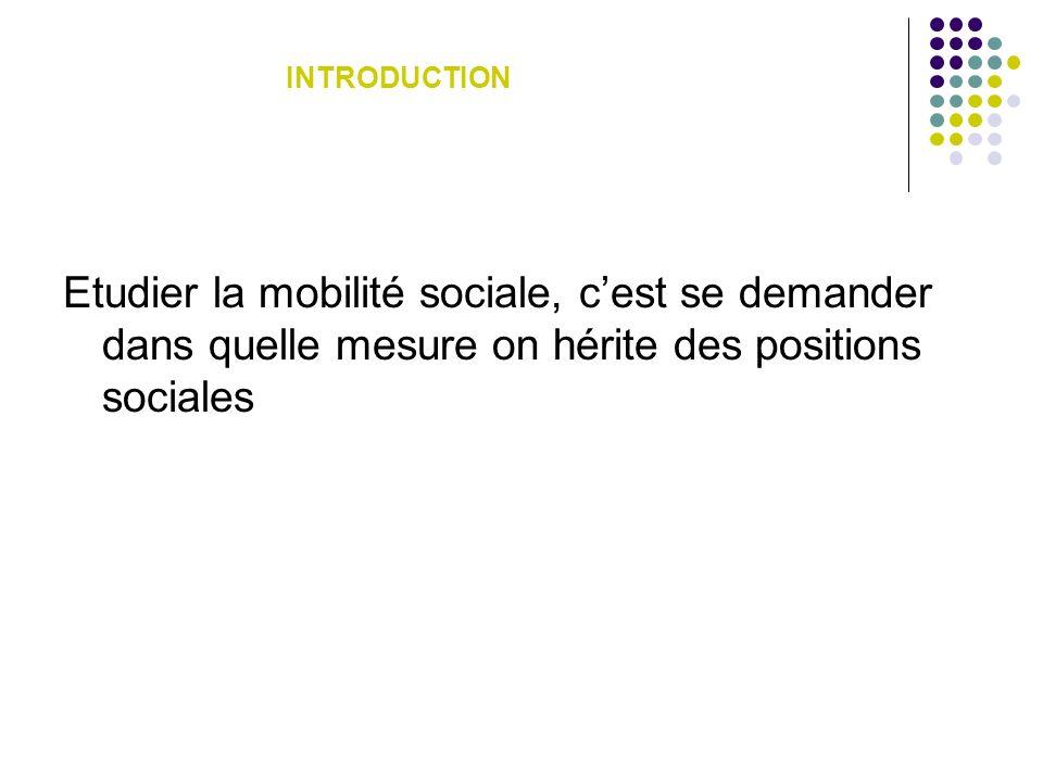 INTRODUCTION Etudier la mobilité sociale, c'est se demander dans quelle mesure on hérite des positions sociales.
