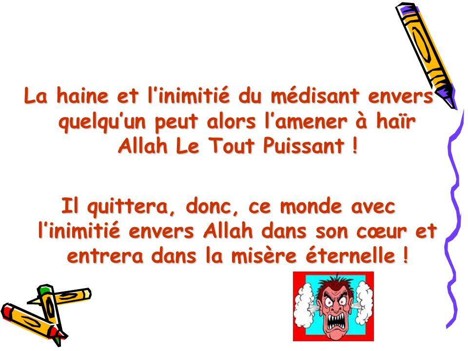 La haine et l'inimitié du médisant envers quelqu'un peut alors l'amener à haïr Allah Le Tout Puissant !