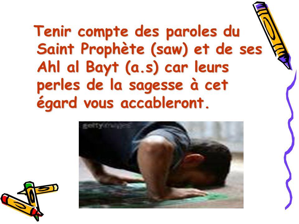 Tenir compte des paroles du Saint Prophète (saw) et de ses Ahl al Bayt (a.s) car leurs perles de la sagesse à cet égard vous accableront.