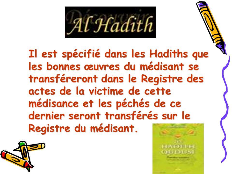 Il est spécifié dans les Hadiths que les bonnes œuvres du médisant se transféreront dans le Registre des actes de la victime de cette médisance et les péchés de ce dernier seront transférés sur le Registre du médisant.