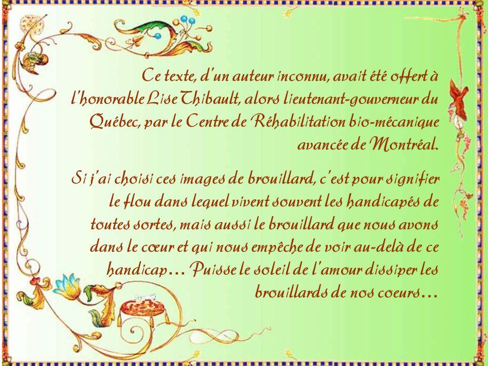 Ce texte, d'un auteur inconnu, avait été offert à l'honorable Lise Thibault, alors lieutenant-gouverneur du Québec, par le Centre de Réhabilitation bio-mécanique avancée de Montréal.