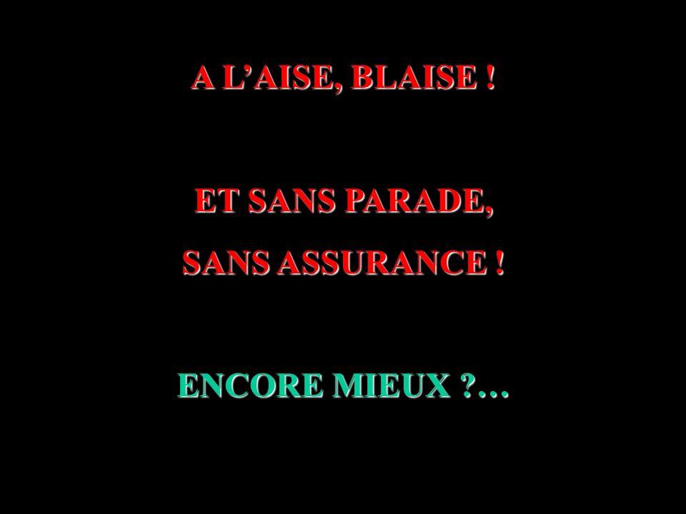 A L'AISE, BLAISE ! ET SANS PARADE, SANS ASSURANCE ! ENCORE MIEUX …