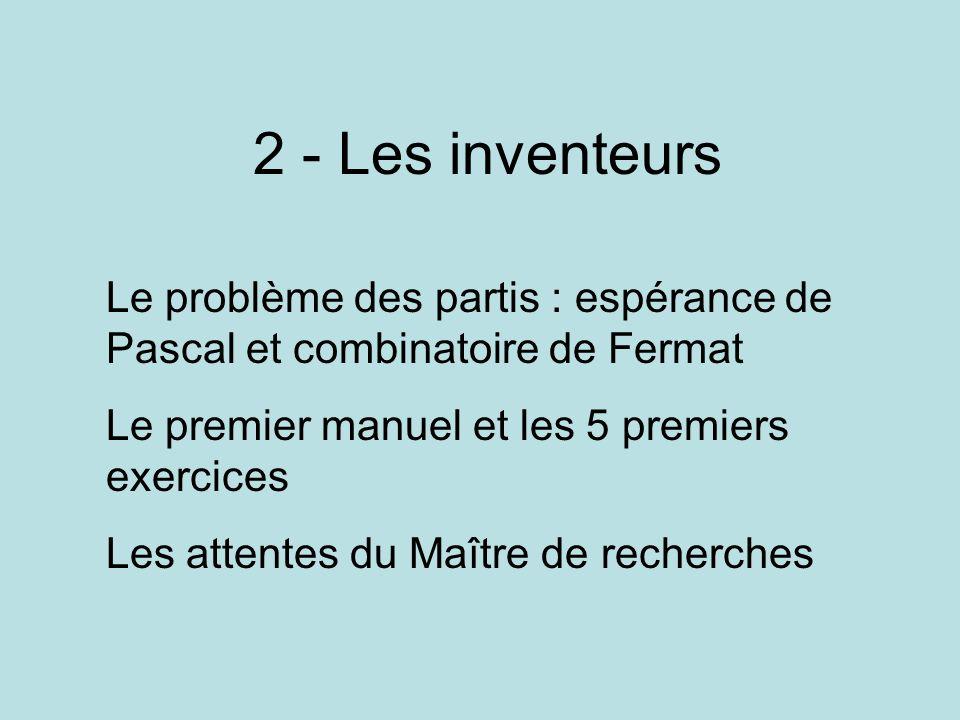 2 - Les inventeurs Le problème des partis : espérance de Pascal et combinatoire de Fermat. Le premier manuel et les 5 premiers exercices.