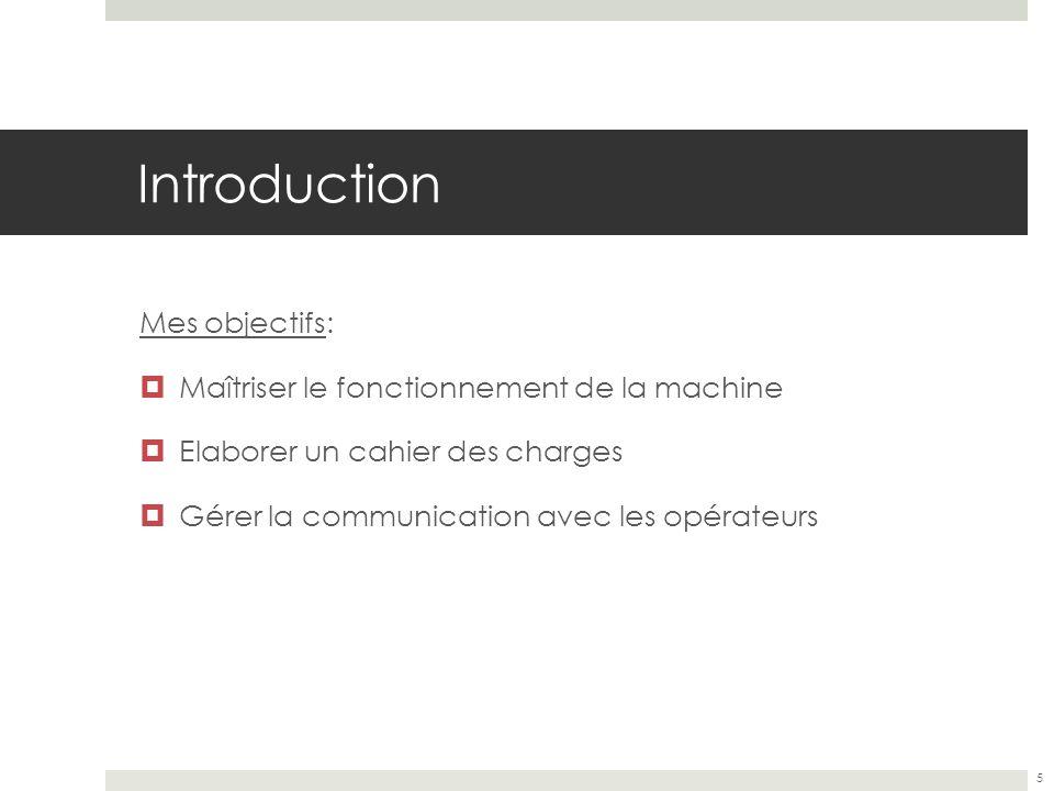 Introduction Mes objectifs: Maîtriser le fonctionnement de la machine
