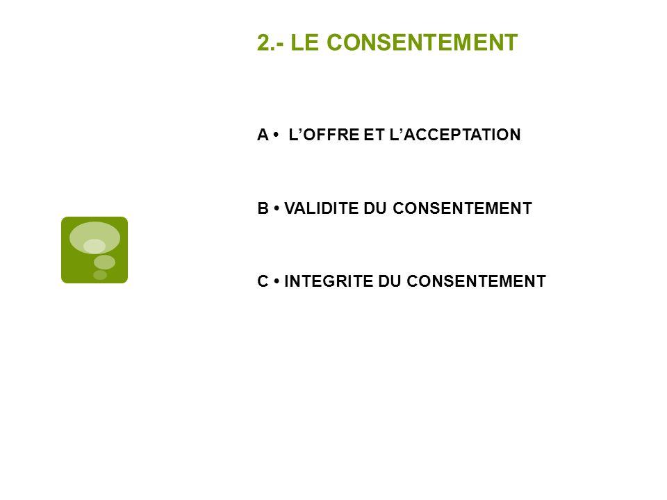 2.- LE CONSENTEMENT A • L'OFFRE ET L'ACCEPTATION B • VALIDITE DU CONSENTEMENT C • INTEGRITE DU CONSENTEMENT