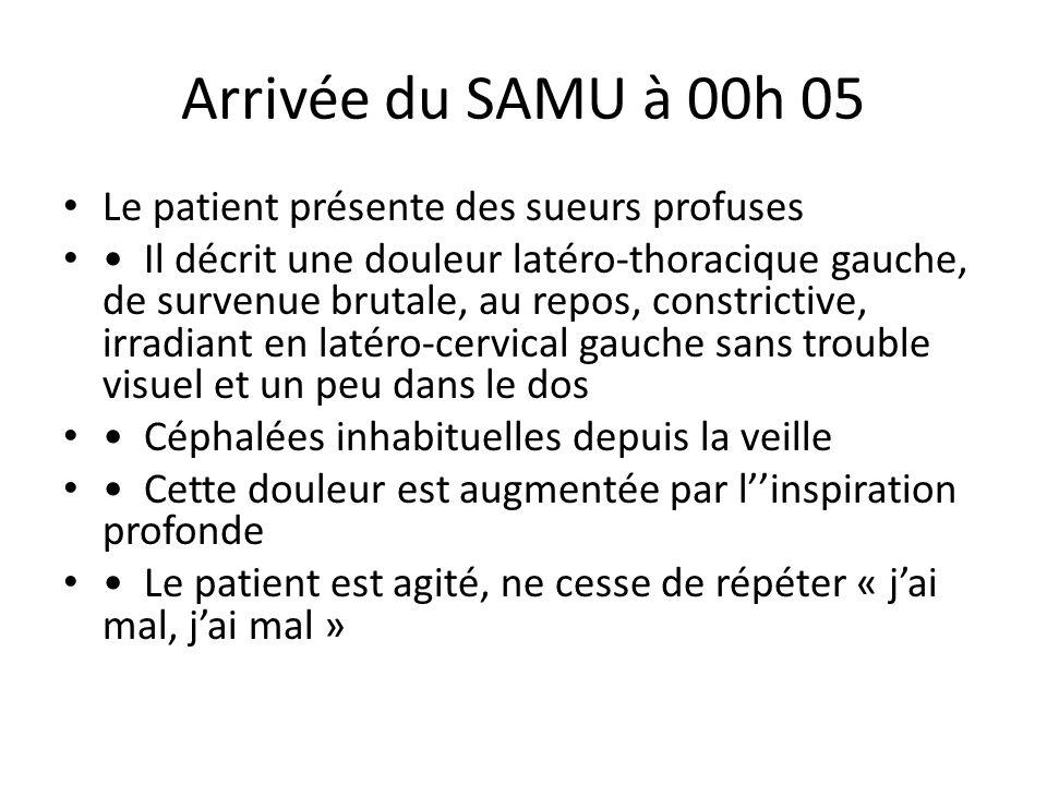 Arrivée du SAMU à 00h 05 Le patient présente des sueurs profuses
