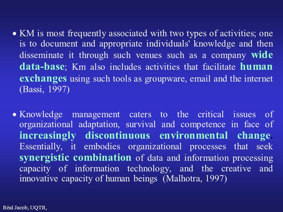 KM is most frequently associated with two types of activities; one is to document and appropriate individuals knowledge and then disseminate it through such venues such as a company wide data-base; Km also includes activities that facilitate human exchanges using such tools as groupware, email and the internet (Bassi, 1997)