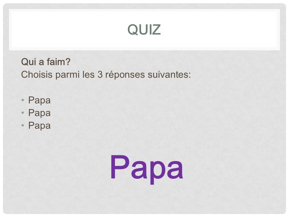 QUIZ Qui a faim Choisis parmi les 3 réponses suivantes: Papa