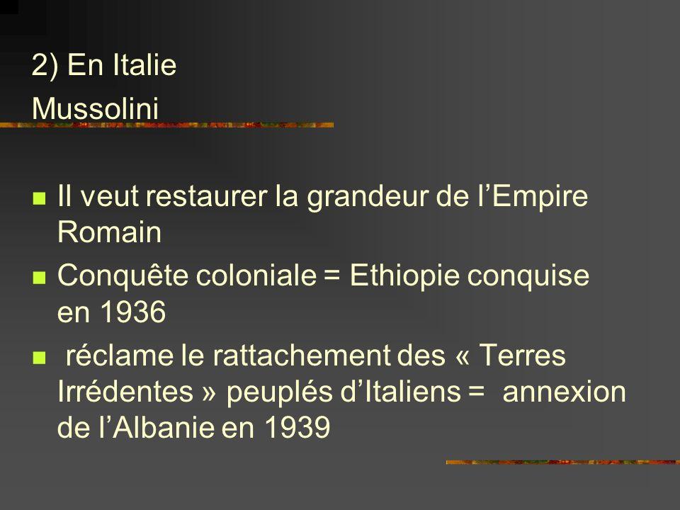 2) En Italie Mussolini. Il veut restaurer la grandeur de l'Empire Romain. Conquête coloniale = Ethiopie conquise en 1936.
