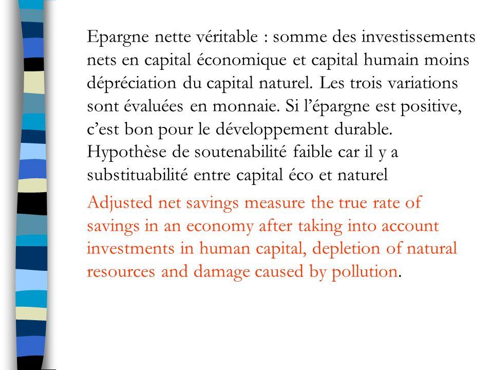 Epargne nette véritable : somme des investissements nets en capital économique et capital humain moins dépréciation du capital naturel. Les trois variations sont évaluées en monnaie. Si l'épargne est positive, c'est bon pour le développement durable. Hypothèse de soutenabilité faible car il y a substituabilité entre capital éco et naturel
