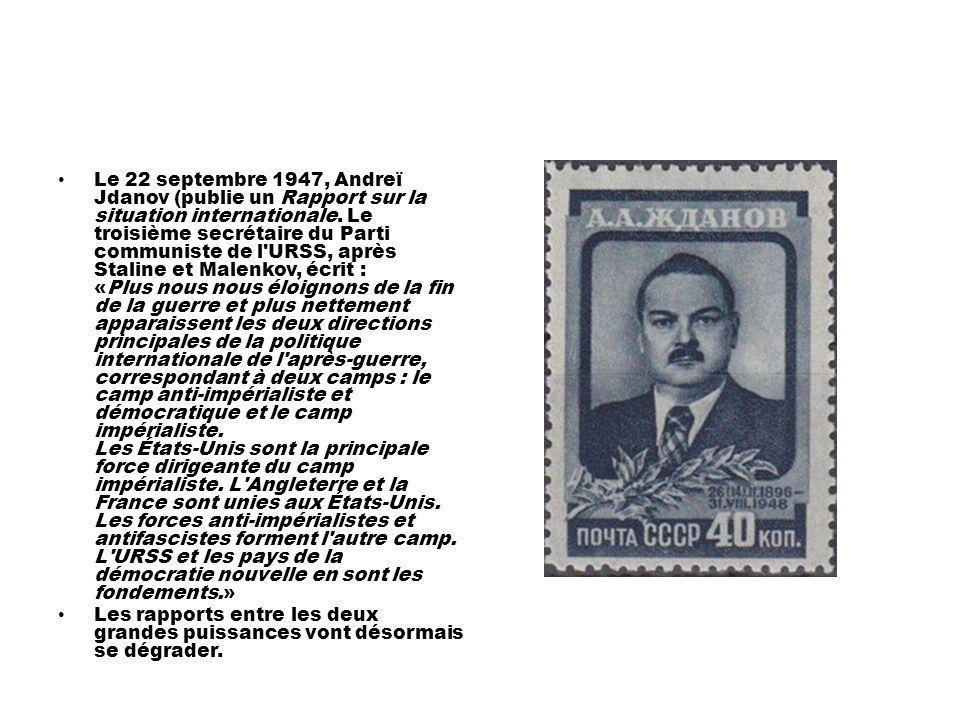 Le 22 septembre 1947, Andreï Jdanov (publie un Rapport sur la situation internationale. Le troisième secrétaire du Parti communiste de l URSS, après Staline et Malenkov, écrit : «Plus nous nous éloignons de la fin de la guerre et plus nettement apparaissent les deux directions principales de la politique internationale de l après-guerre, correspondant à deux camps : le camp anti-impérialiste et démocratique et le camp impérialiste. Les États-Unis sont la principale force dirigeante du camp impérialiste. L Angleterre et la France sont unies aux États-Unis. Les forces anti-impérialistes et antifascistes forment l autre camp. L URSS et les pays de la démocratie nouvelle en sont les fondements.»