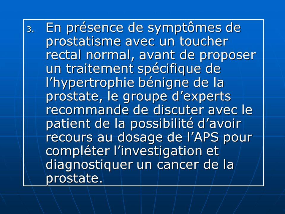 En présence de symptômes de prostatisme avec un toucher rectal normal, avant de proposer un traitement spécifique de l'hypertrophie bénigne de la prostate, le groupe d'experts recommande de discuter avec le patient de la possibilité d'avoir recours au dosage de l'APS pour compléter l'investigation et diagnostiquer un cancer de la prostate.