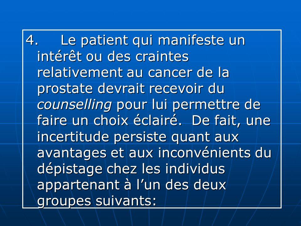4. Le patient qui manifeste un intérêt ou des craintes relativement au cancer de la prostate devrait recevoir du counselling pour lui permettre de faire un choix éclairé.