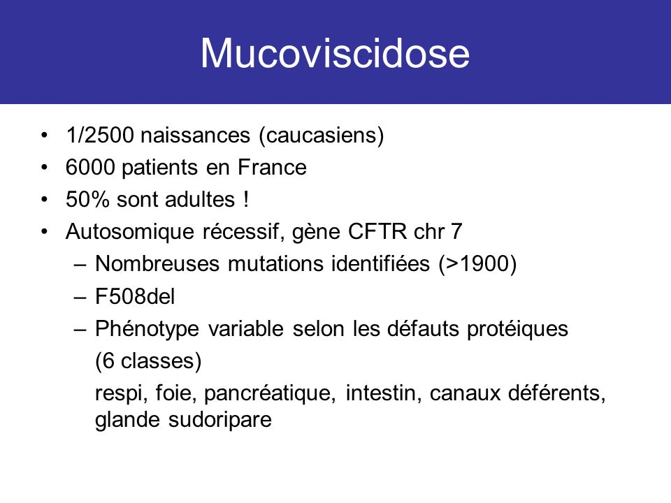 Mucoviscidose 1/2500 naissances (caucasiens) 6000 patients en France