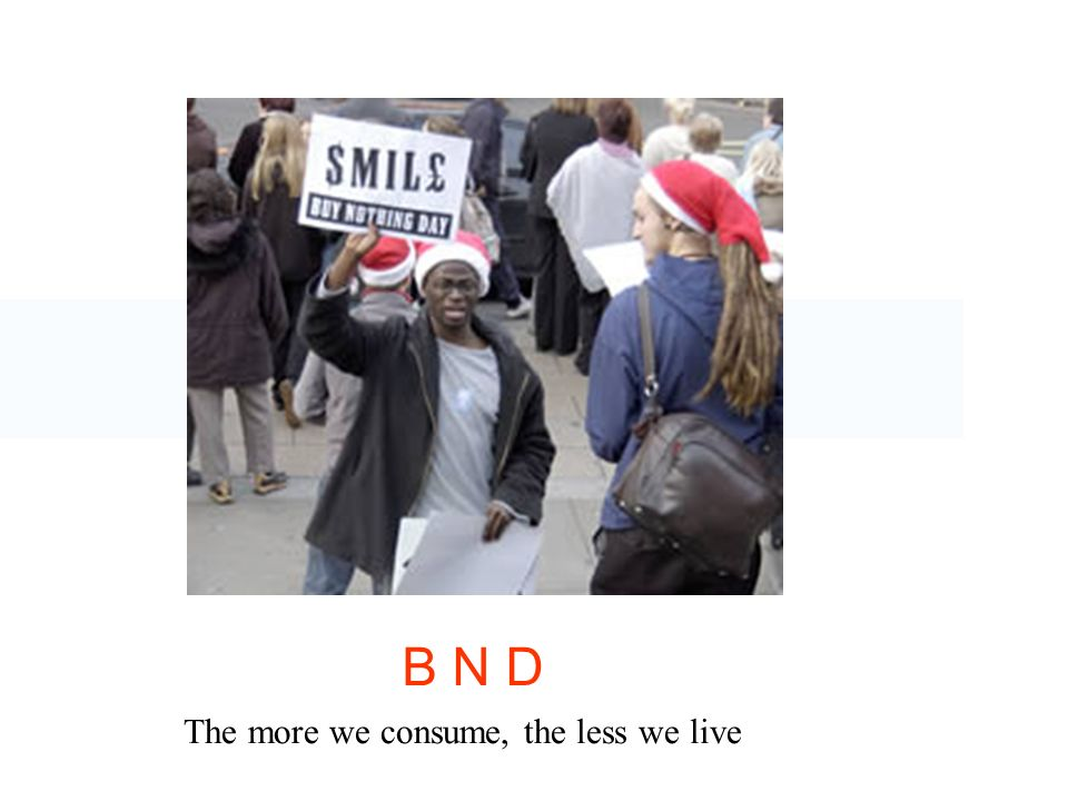 B N D The more we consume, the less we live