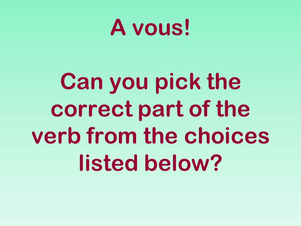 A vous! Can you pick the correct part of the verb from the choices listed below