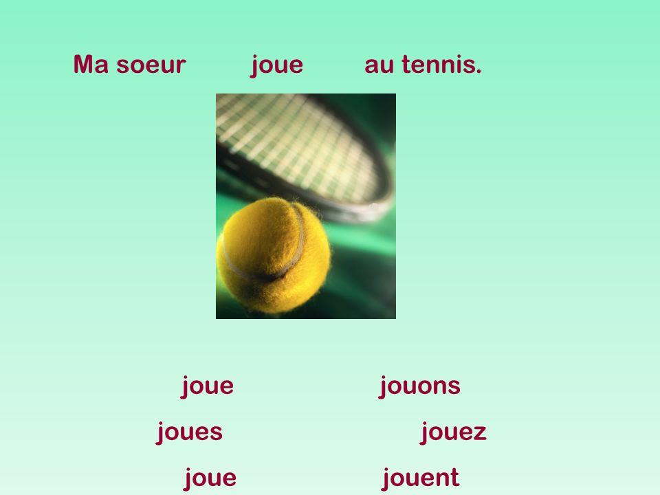Ma soeur joue au tennis. joue jouons joues jouez joue jouent