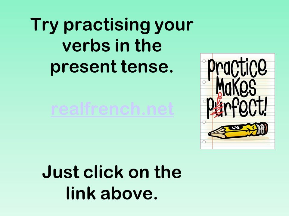 Try practising your verbs in the present tense. realfrench