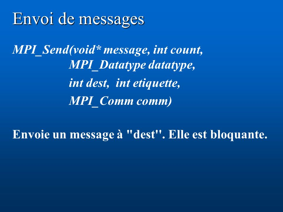Envoi de messages MPI_Send(void* message, int count, MPI_Datatype datatype, int dest, int etiquette,