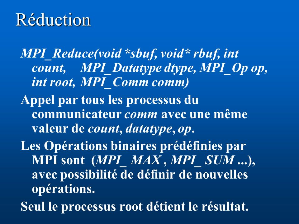 Réduction MPI_Reduce(void *sbuf, void* rbuf, int count, MPI_Datatype dtype, MPI_Op op, int root, MPI_Comm comm)
