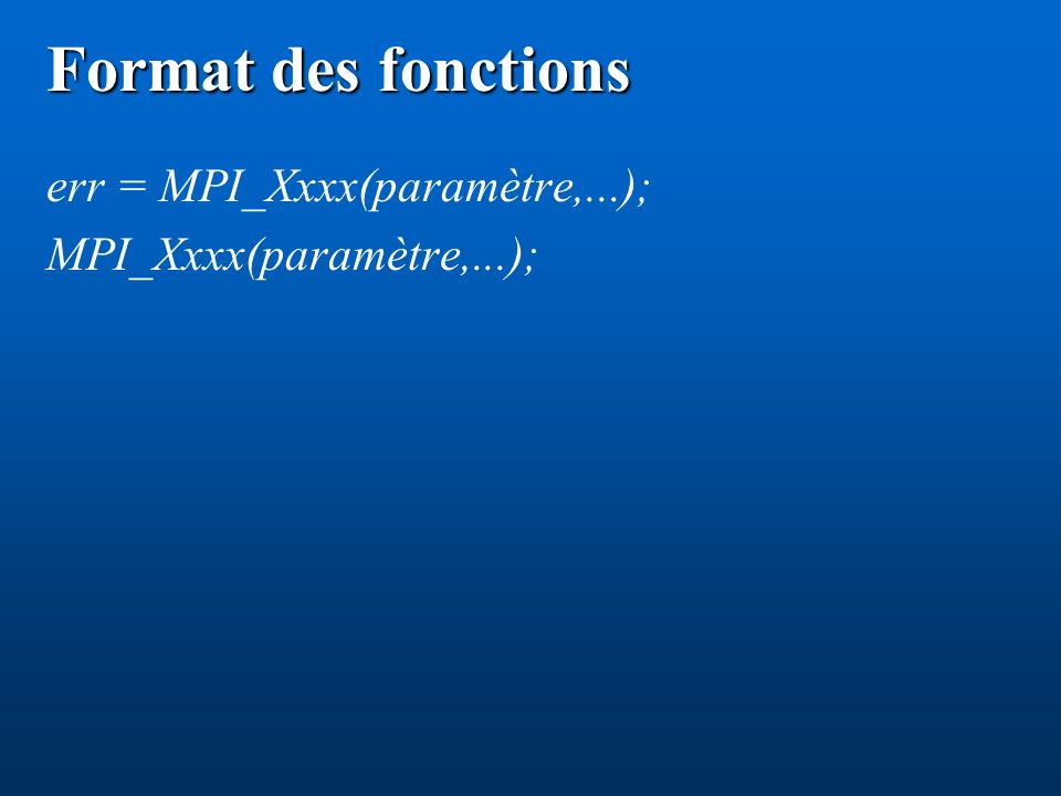 Format des fonctions err = MPI_Xxxx(paramètre,...);