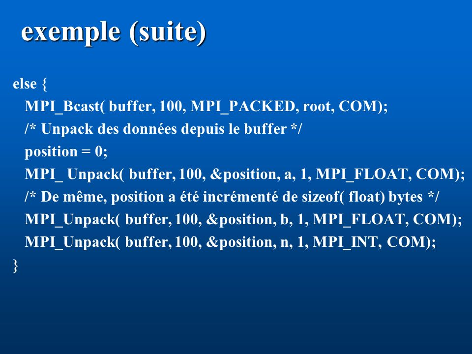 exemple (suite) else { MPI_Bcast( buffer, 100, MPI_PACKED, root, COM);