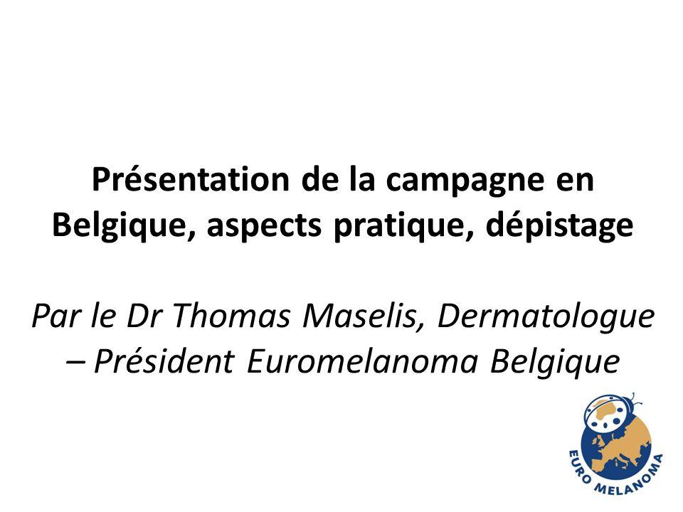 Présentation de la campagne en Belgique, aspects pratique, dépistage Par le Dr Thomas Maselis, Dermatologue – Président Euromelanoma Belgique